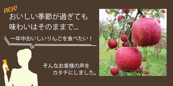 """おいしい季節が過ぎても味わいはそのままで...""""一年中おいしいりんごを食べたい!そんなお客様の声をカタチにしました。"""""""